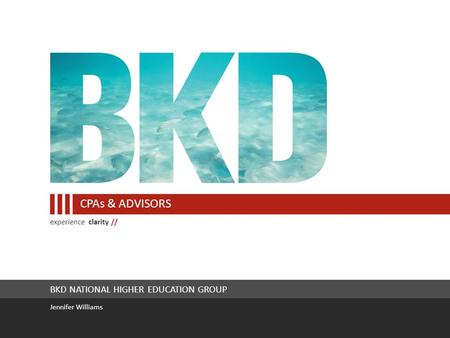 Experience clarity // CPAs & ADVISORS BKD NATIONAL HIGHER EDUCATION GROUP Jennifer Williams.