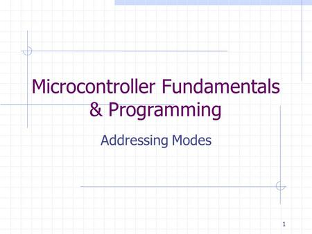 1 Microcontroller Fundamentals & Programming Addressing Modes.
