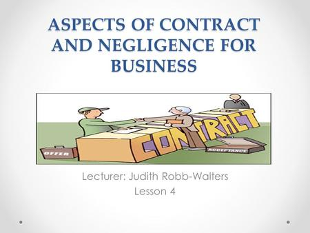 ASPECTS OF CONTRACT AND NEGLIGENCE FOR BUSINESS Lecturer: Judith Robb-Walters Lesson 4.