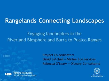 Rangelands Connecting Landscapes Engaging landholders in the Riverland Biosphere and Burra to Pualco Ranges Project Co-ordinators David Setchell – Mallee.