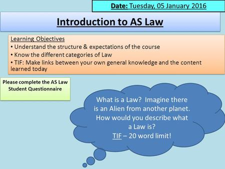 Introduction to AS Law Learning Objectives Understand the structure & expectations of the course Know the different categories of Law TIF: Make links between.