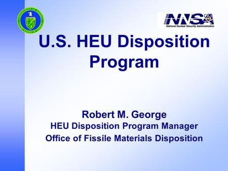 U.S. HEU Disposition Program Robert M. George HEU Disposition Program Manager Office of Fissile Materials Disposition.