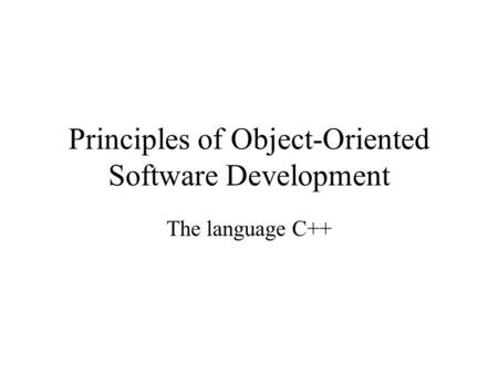Principles of Object-Oriented Software Development The language C++