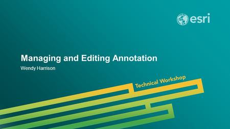 Esri UC 2014 | Technical Workshop | Managing and Editing Annotation Wendy Harrison.