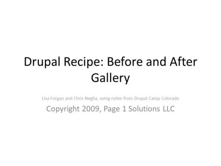 Drupal Recipe: Before and After Gallery Lisa Forgan and Chris Neglia, using notes from Drupal Camp Colorado Copyright 2009, Page 1 Solutions LLC.
