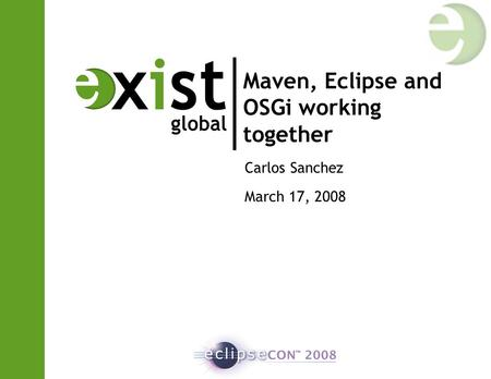Maven, Eclipse and OSGi working together Carlos Sanchez March 17, 2008.