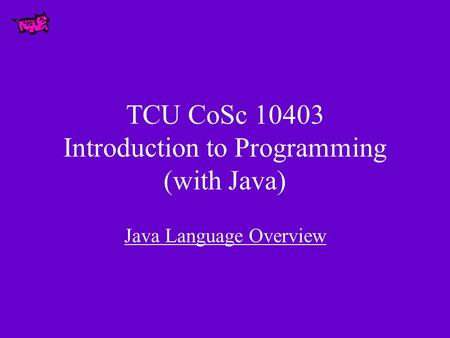 TCU CoSc 10403 Introduction to Programming (with Java) Java Language Overview.