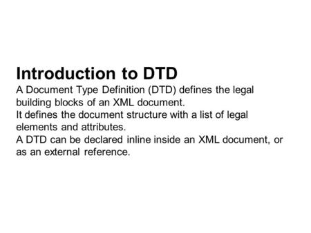 Introduction to DTD A Document Type Definition (DTD) defines the legal building blocks of an XML document. It defines the document structure with a list.