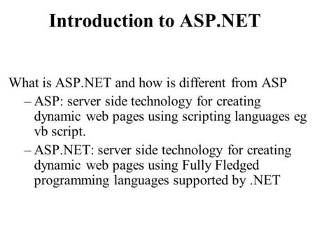 Introduction to ASP.NET What is ASP.NET and how is different from ASP –ASP: server side technology for creating dynamic web pages using scripting languages.