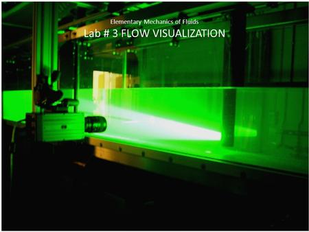 Elementary Mechanics of Fluids Lab # 3 FLOW VISUALIZATION.