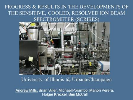PROGRESS & RESULTS IN THE DEVELOPMENTS OF THE SENSITIVE, COOLED, RESOLVED ION BEAM SPECTROMETER (SCRIBES) Andrew Mills, Brian Siller, Michael Porambo,