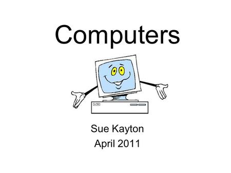 Computers Sue Kayton April 2011. Keep the computer physically clean Don't install programs you don't need Watch out for viruses! Turn off the computer.