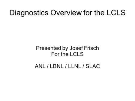Diagnostics Overview for the LCLS Presented by Josef Frisch For the LCLS ANL / LBNL / LLNL / SLAC.