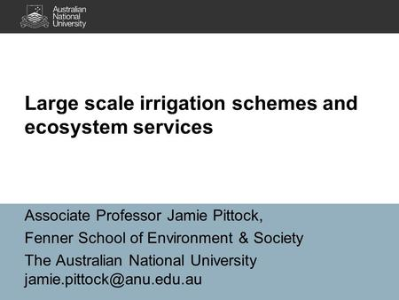 Large scale irrigation schemes and ecosystem services Associate Professor Jamie Pittock, Fenner School of Environment & Society The Australian National.