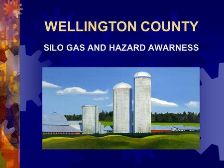 WELLINGTON COUNTY SILO GAS AND HAZARD AWARNESS. Learning Outcomes The participant will:  Discuss gases formed in farm silos  Discuss hazards and characteristics.