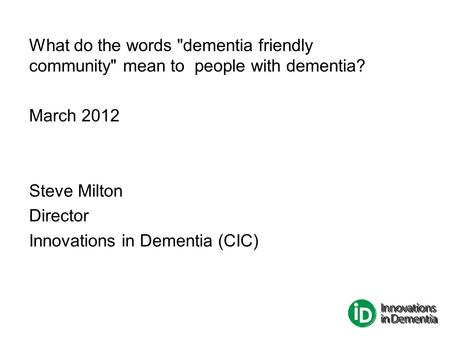 What do the words dementia friendly community mean to people with dementia? March 2012 Steve Milton Director Innovations in Dementia (CIC)