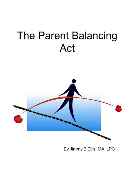 The Parent Balancing Act By Jimmy B Ellis, MA, LPC.