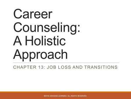 Career Counseling: A Holistic Approach CHAPTER 13: JOB LOSS AND TRANSITIONS ©2016. CENGAGE LEARNING. ALL RIGHTS RESERVED.