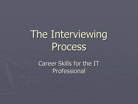 The Interviewing Process Career Skills for the IT Professional.
