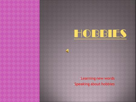 Learning new words Speaking about hobbies Hobbies differ like tastes. If you have chosen a hobby according to your character and taste, you are lucky.