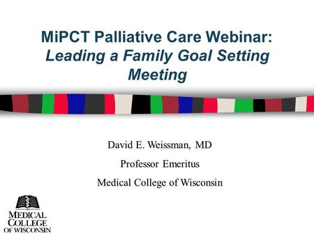 MiPCT Palliative Care Webinar: Leading a Family Goal Setting Meeting David E. Weissman, MD Professor Emeritus Medical College of Wisconsin.