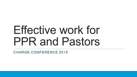 Effective work for PPR and Pastors CHARGE CONFERENCE 2015.