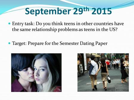 September 29 th 2015 Entry task: Do you think teens in other countries have the same relationship problems as teens in the US? Target: Prepare for the.