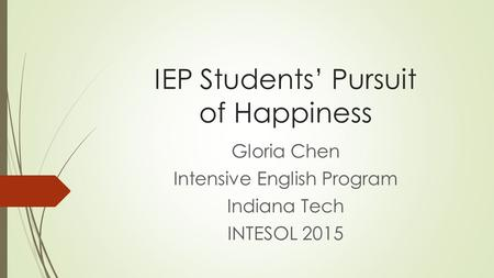 IEP Students' Pursuit of Happiness Gloria Chen Intensive English Program Indiana Tech INTESOL 2015.