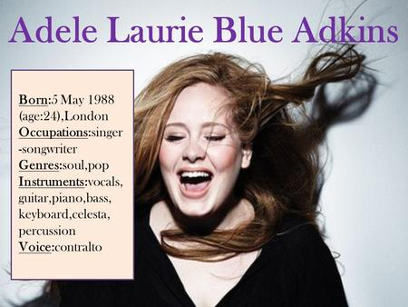Adele Laurie Blue Adkins Born:5 May 1988 (age:24),London Occupations:singer -songwriter Genres:soul,pop Instruments:vocals, guitar,piano,bass, keyboard,celesta,
