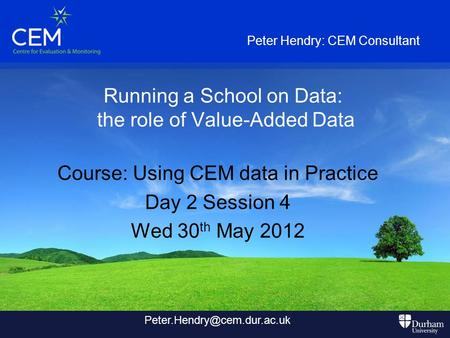 Running a School on Data: the role of Value-Added Data Course: Using CEM data in Practice Day 2 Session 4 Wed 30 th May 2012 Peter Hendry: CEM Consultant.
