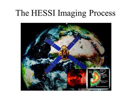 The HESSI Imaging Process. How HESSI Images HESSI will make observations of the X-rays and gamma-rays emitted by solar flares in such a way that pictures.