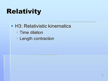 1 Relativity  H3: Relativistic kinematics  Time dilation  Length contraction.