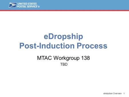 EInduction Overview 1 eDropship Post-Induction Process TBD MTAC Workgroup 138.