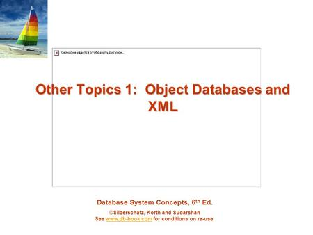 Database System Concepts, 6 th Ed. ©Silberschatz, Korth and Sudarshan See www.db-book.com for conditions on re-usewww.db-book.com Other Topics 1: Object.