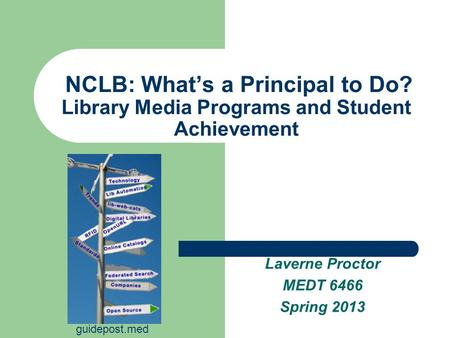 NCLB: What's a Principal to Do? Library Media Programs and Student Achievement Laverne Proctor MEDT 6466 Spring 2013 guidepost.med.