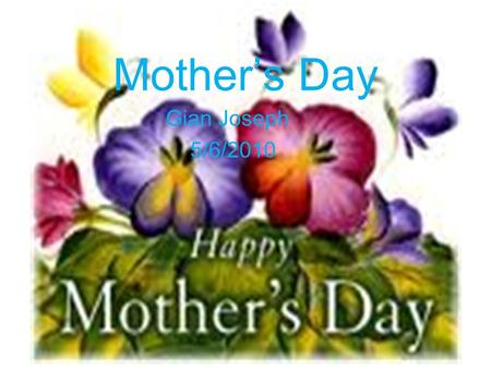 Mother's Day Gian Joseph 5/6/2010. Historical Antecedents: This day came from a custom of mother worship in ancient Greece, which kept a festival to Cybele,