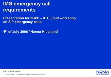 Company Confidential 1 © 2006 Nokia IMS emergency reqs.ppt / 4-Jul-2006 / Hannu Hietalahti IMS emergency call requirements Presentation for 3GPP – IETF.
