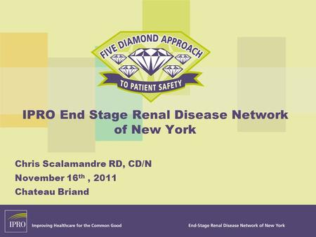 IPRO End Stage Renal Disease Network of New York Chris Scalamandre RD, CD/N November 16 th, 2011 Chateau Briand.
