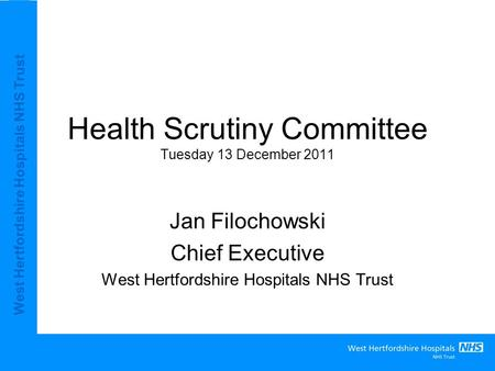 West Hertfordshire Hospitals NHS Trust Health Scrutiny Committee Tuesday 13 December 2011 Jan Filochowski Chief Executive West Hertfordshire Hospitals.