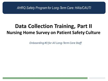 AHRQ Safety Program for Long-Term Care: HAIs/CAUTI Data Collection Training, Part II Nursing Home Survey on Patient Safety Culture Onboarding #3 for All.