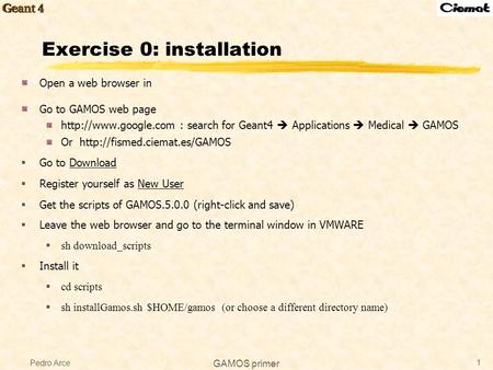 Pedro Arce GAMOS primer 1 Exercise 0: installation Open a web browser in Go to GAMOS web page  : search for Geant4  Applications.