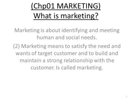 (Chp01 MARKETING) What is marketing? Marketing is about identifying and meeting human and social needs. (2) Marketing means to satisfy the need and wants.