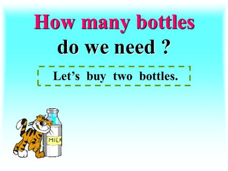 How many bottles do we need ? Let's buy two bottles.