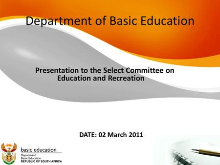 Department of Basic Education Presentation to the Select Committee on Education and Recreation DATE: 02 March 2011.