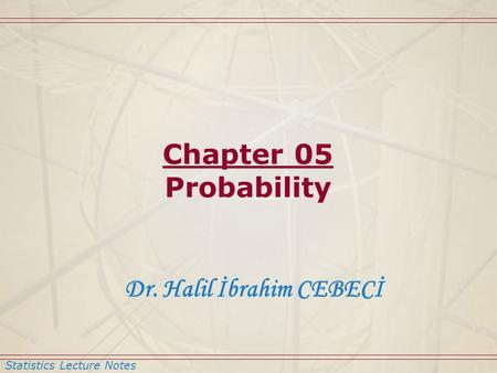 Statistics Lecture Notes Dr. Halil İbrahim CEBECİ Chapter 05 Probability.