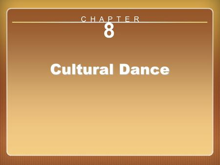Chapter ?? 8 Cultural Dance C H A P T E R. Chapter 8 Cultural Dance Enduring understanding: People dance all over the world. Essential question: How.