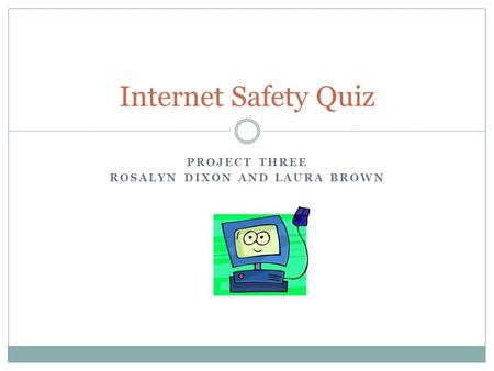 PROJECT THREE ROSALYN DIXON AND LAURA BROWN Internet Safety Quiz.