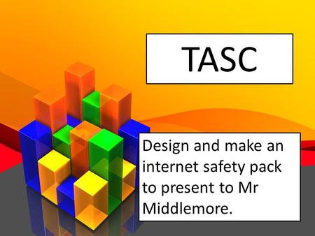 How can we make the internet safer? TASC Design and make an internet safety pack to present to Mr Middlemore.
