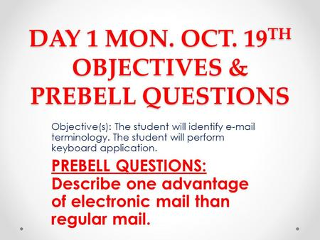DAY 1 MON. OCT. 19 TH OBJECTIVES & PREBELL QUESTIONS Objective(s): The student will identify e-mail terminology. The student will perform keyboard application.