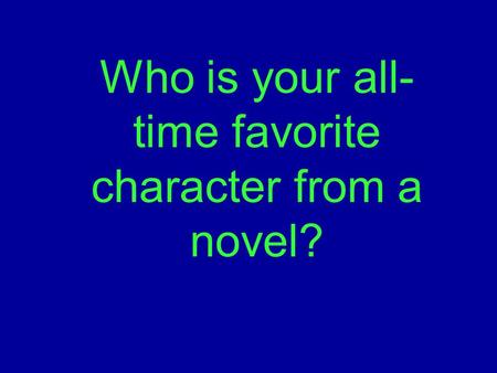 Who is your all- time favorite character from a novel?